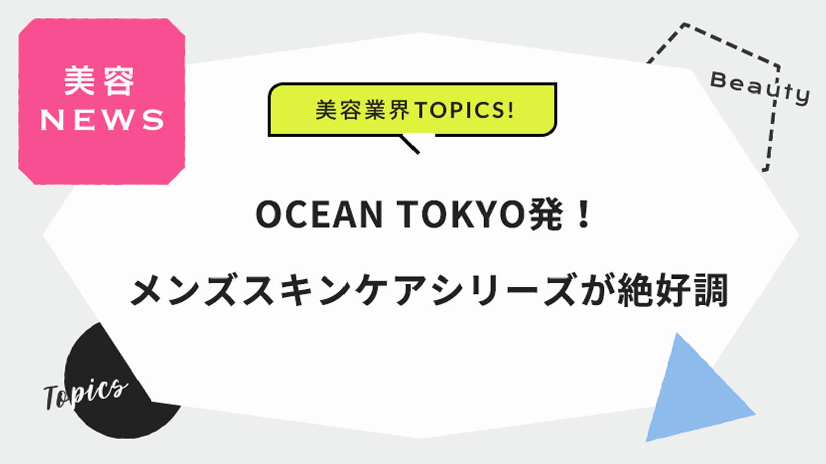 OCEAN TOKYO発!メンズスキンケアシリーズが絶好調